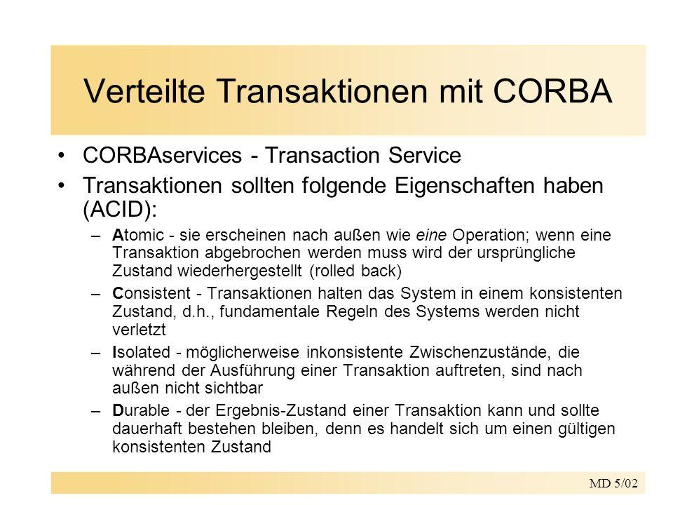 MD 5/02 Verteilte Transaktionen mit CORBA CORBAservices - Transaction Service Transaktionen sollten folgende Eigenschaften haben (ACID): –Atomic - sie erscheinen nach außen wie eine Operation; wenn eine Transaktion abgebrochen werden muss wird der ursprüngliche Zustand wiederhergestellt (rolled back) –Consistent - Transaktionen halten das System in einem konsistenten Zustand, d.h., fundamentale Regeln des Systems werden nicht verletzt –Isolated - möglicherweise inkonsistente Zwischenzustände, die während der Ausführung einer Transaktion auftreten, sind nach außen nicht sichtbar –Durable - der Ergebnis-Zustand einer Transaktion kann und sollte dauerhaft bestehen bleiben, denn es handelt sich um einen gültigen konsistenten Zustand