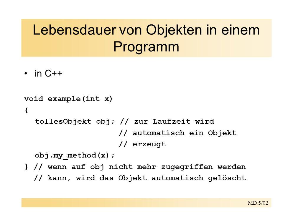 MD 5/02 Lebensdauer von Objekten in einem Programm in C++ void example(int x) { tollesObjekt obj; // zur Laufzeit wird // automatisch ein Objekt // erzeugt obj.my_method(x); } // wenn auf obj nicht mehr zugegriffen werden // kann, wird das Objekt automatisch gelöscht