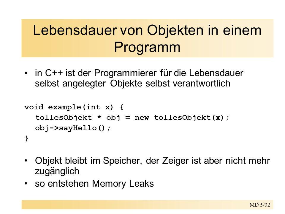 MD 5/02 Lebensdauer von Objekten in einem Programm in C++ ist der Programmierer für die Lebensdauer selbst angelegter Objekte selbst verantwortlich void example(int x) { tollesObjekt * obj = new tollesObjekt(x); obj->sayHello(); } Objekt bleibt im Speicher, der Zeiger ist aber nicht mehr zugänglich so entstehen Memory Leaks