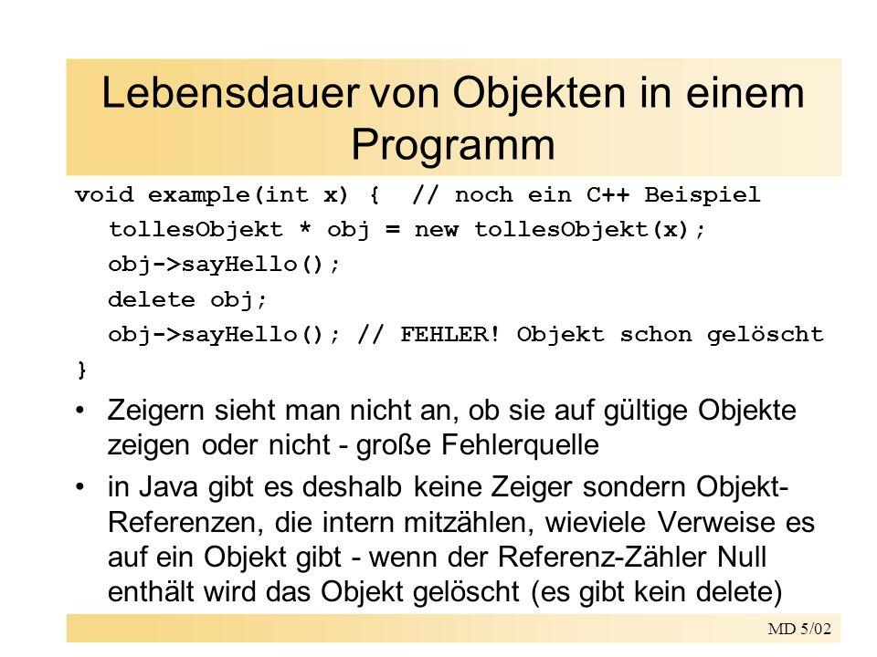 MD 5/02 Lebensdauer von Objekten in einem Programm void example(int x) { // noch ein C++ Beispiel tollesObjekt * obj = new tollesObjekt(x); obj->sayHe