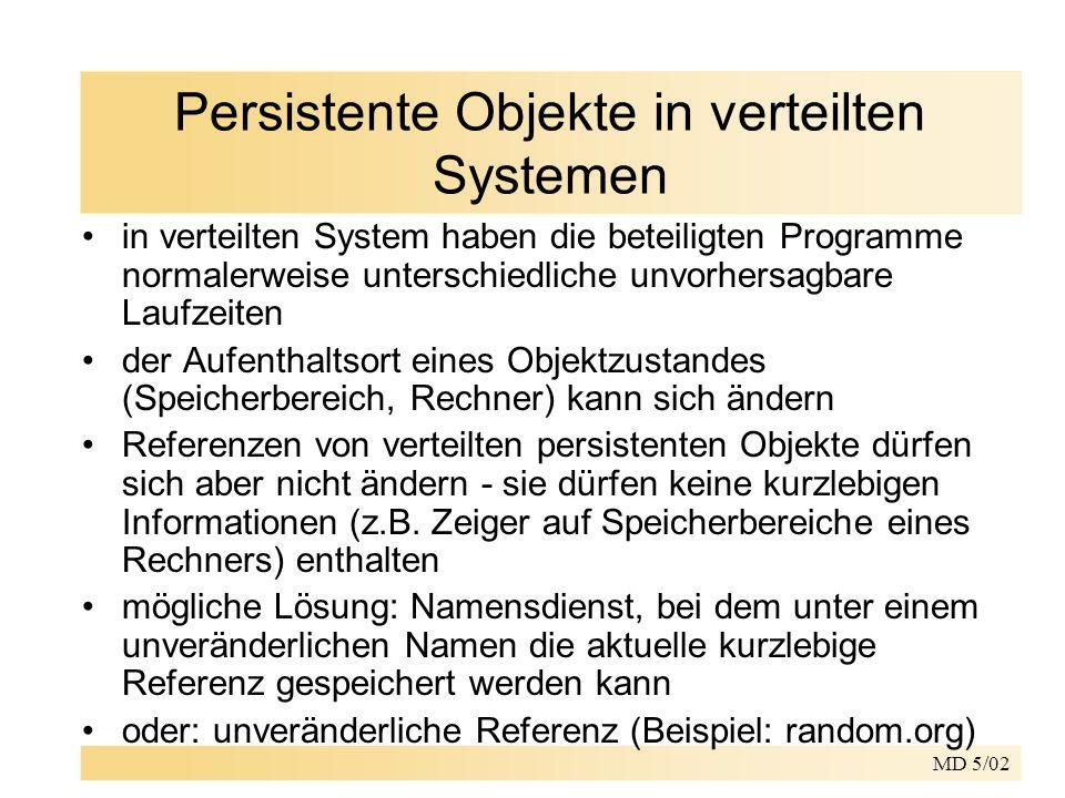 MD 5/02 Persistente Objekte in verteilten Systemen in verteilten System haben die beteiligten Programme normalerweise unterschiedliche unvorhersagbare