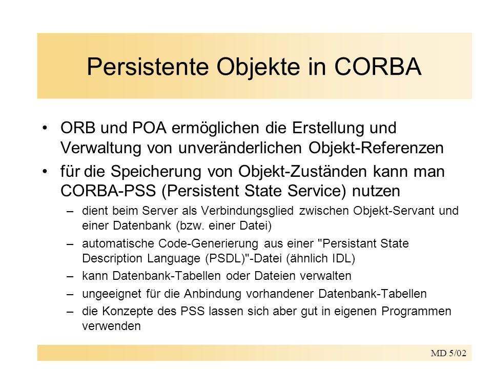 MD 5/02 Persistente Objekte in CORBA ORB und POA ermöglichen die Erstellung und Verwaltung von unveränderlichen Objekt-Referenzen für die Speicherung von Objekt-Zuständen kann man CORBA-PSS (Persistent State Service) nutzen –dient beim Server als Verbindungsglied zwischen Objekt-Servant und einer Datenbank (bzw.