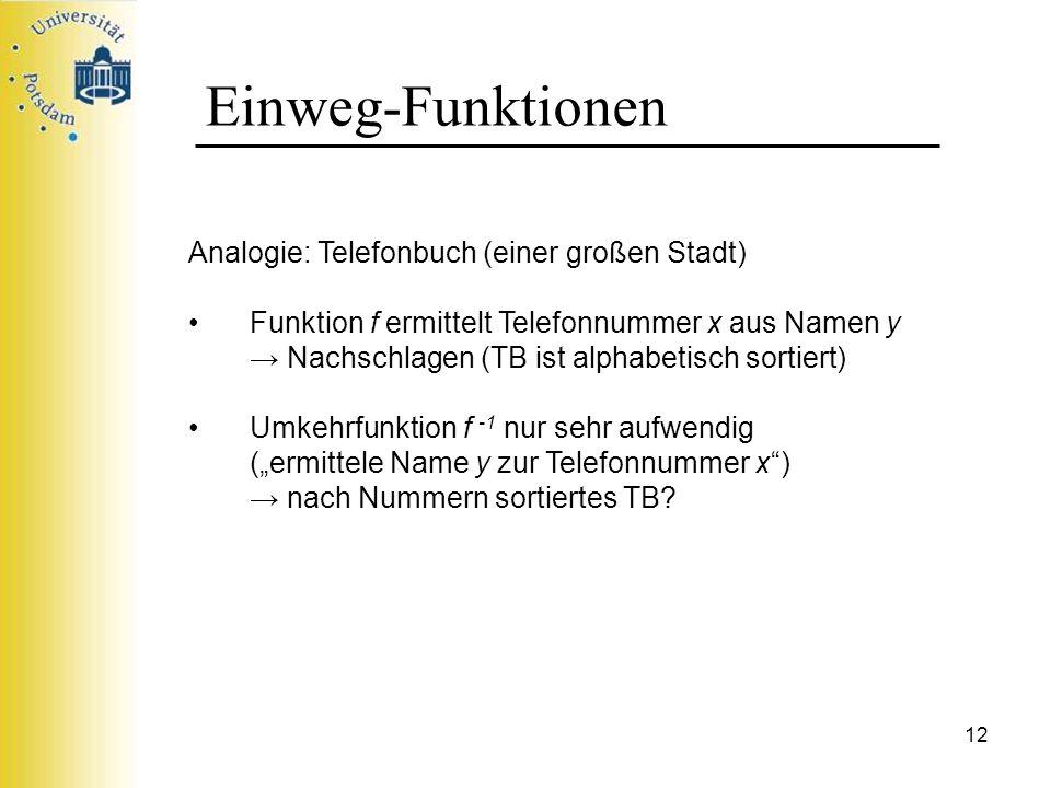 12 Einweg-Funktionen Analogie: Telefonbuch (einer großen Stadt) Funktion f ermittelt Telefonnummer x aus Namen y Nachschlagen (TB ist alphabetisch sor