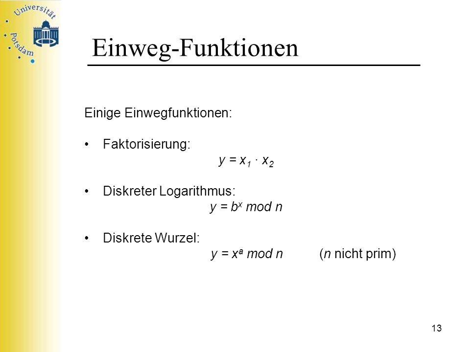 13 Einweg-Funktionen Einige Einwegfunktionen: Faktorisierung: y = x 1 x 2 Diskreter Logarithmus: y = b x mod n Diskrete Wurzel: y = x a mod n (n nicht