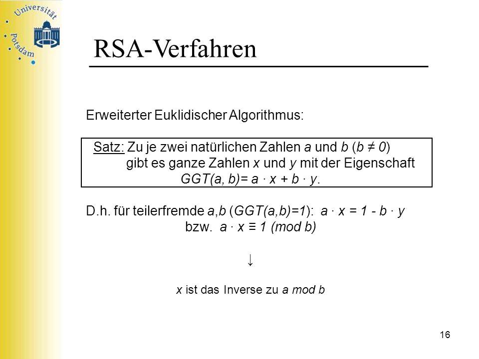 16 RSA-Verfahren Erweiterter Euklidischer Algorithmus: Satz: Zu je zwei natürlichen Zahlen a und b (b 0) gibt es ganze Zahlen x und y mit der Eigensch