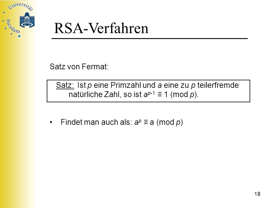 18 RSA-Verfahren Satz von Fermat: Satz: Ist p eine Primzahl und a eine zu p teilerfremde natürliche Zahl, so ist a p-1 1 (mod p). Findet man auch als: