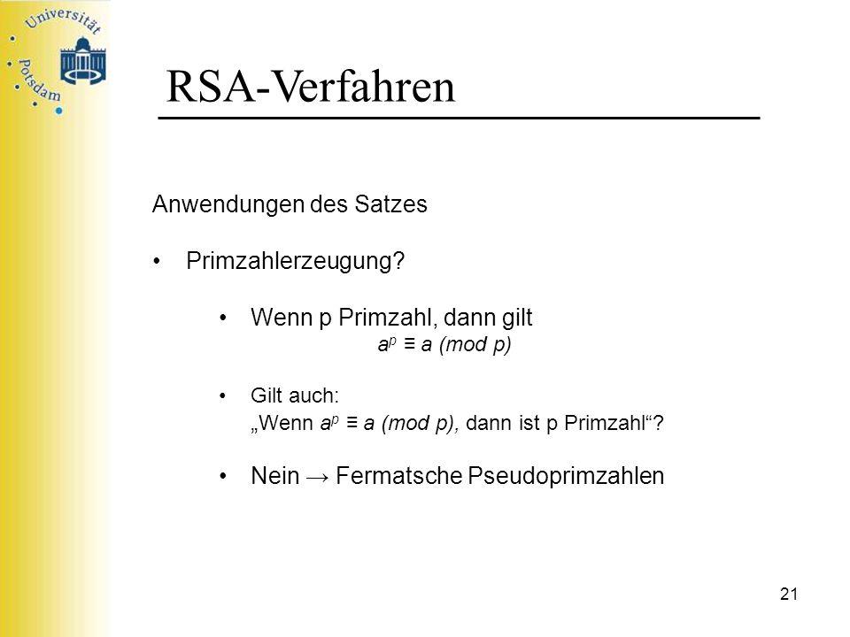 21 RSA-Verfahren Anwendungen des Satzes Primzahlerzeugung? Wenn p Primzahl, dann gilt a p a (mod p) Gilt auch: Wenn a p a (mod p), dann ist p Primzahl