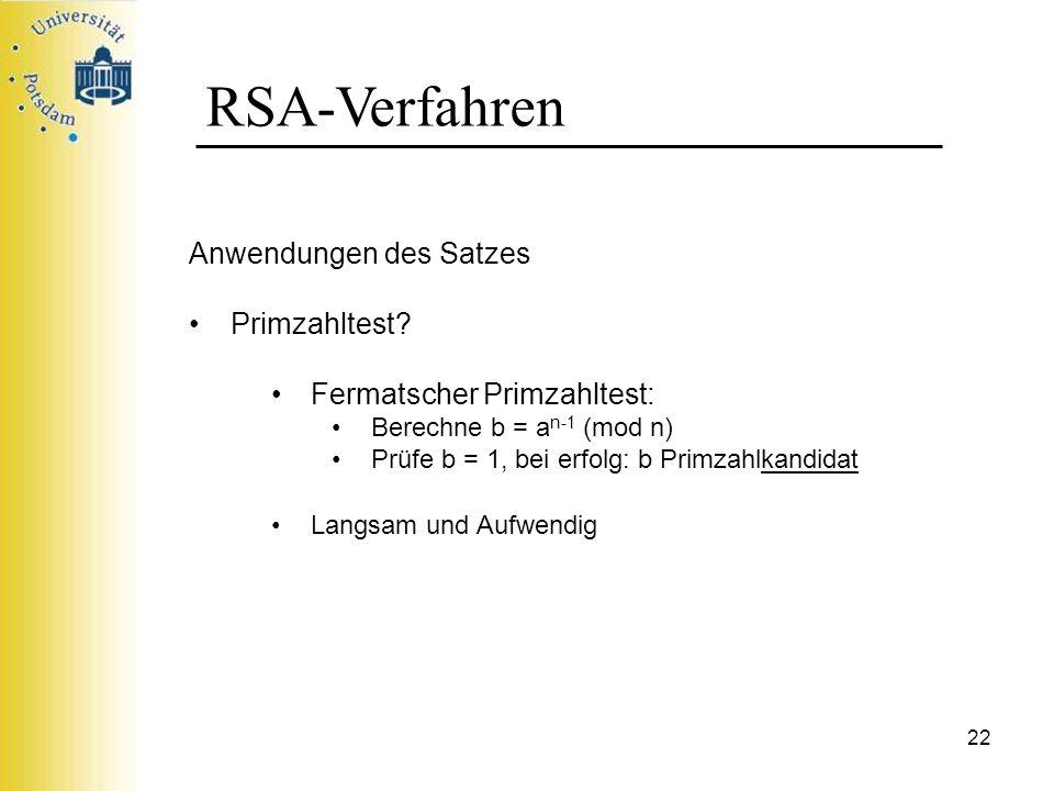 22 RSA-Verfahren Anwendungen des Satzes Primzahltest? Fermatscher Primzahltest: Berechne b = a n-1 (mod n) Prüfe b = 1, bei erfolg: b Primzahlkandidat