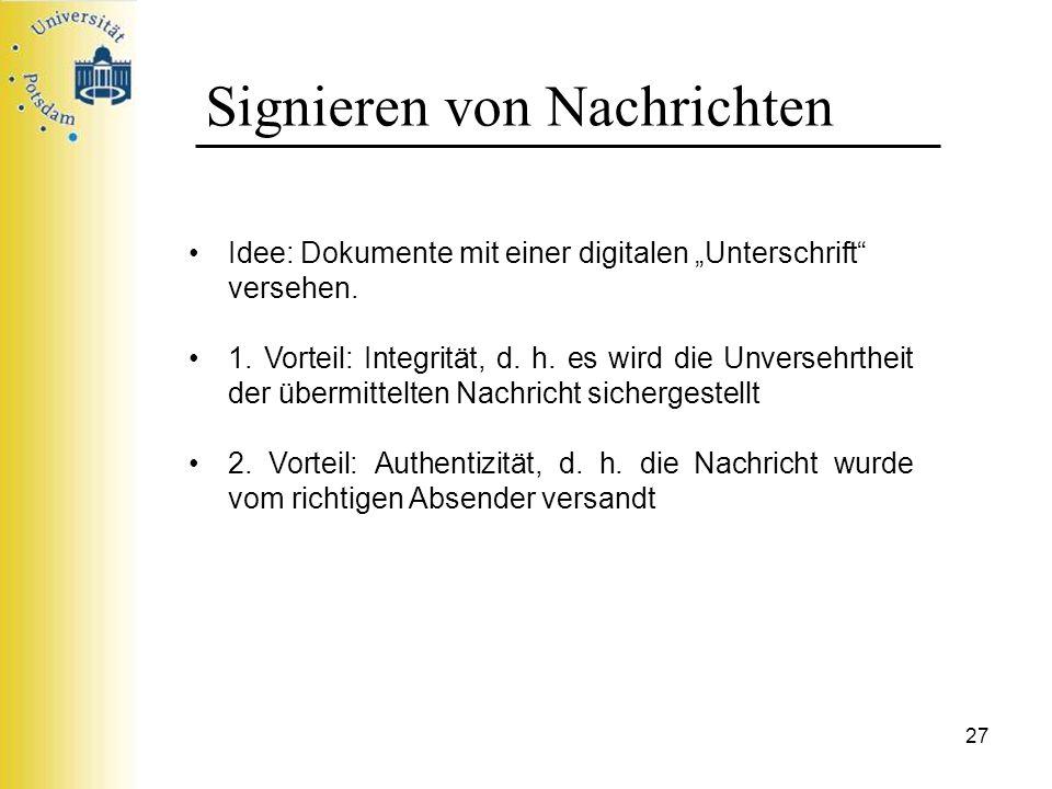 27 Signieren von Nachrichten Idee: Dokumente mit einer digitalen Unterschrift versehen. 1. Vorteil: Integrität, d. h. es wird die Unversehrtheit der ü