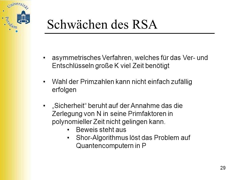 29 Schwächen des RSA asymmetrisches Verfahren, welches für das Ver- und Entschlüsseln große K viel Zeit benötigt Wahl der Primzahlen kann nicht einfac