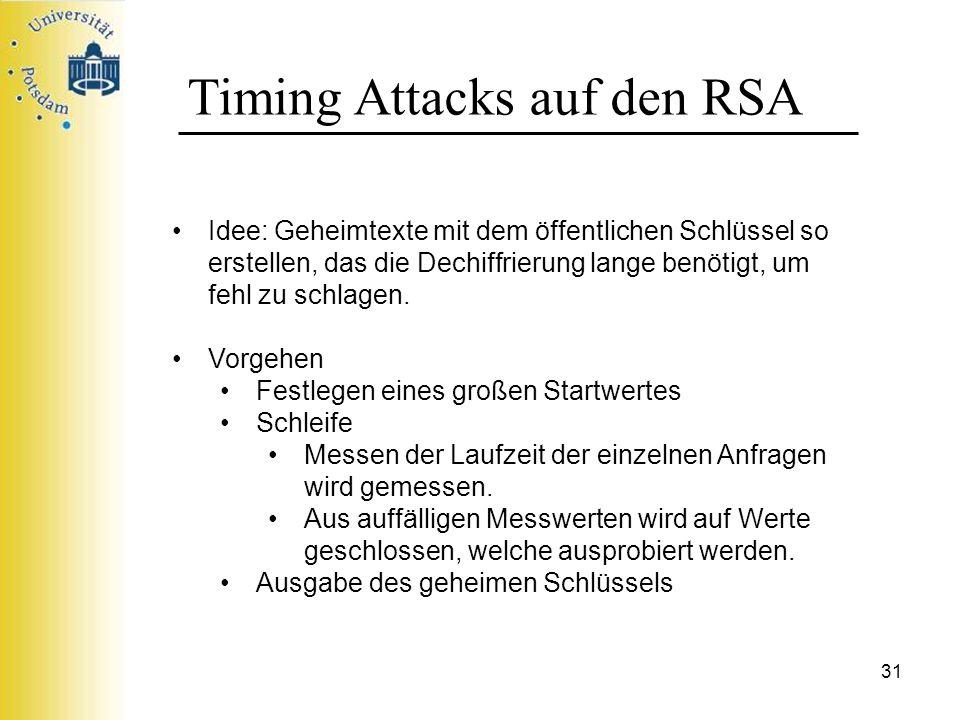 31 Timing Attacks auf den RSA Idee: Geheimtexte mit dem öffentlichen Schlüssel so erstellen, das die Dechiffrierung lange benötigt, um fehl zu schlage