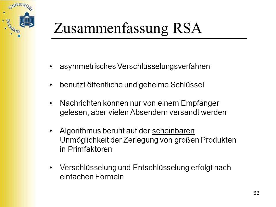 33 Zusammenfassung RSA asymmetrisches Verschlüsselungsverfahren benutzt öffentliche und geheime Schlüssel Nachrichten können nur von einem Empfänger g