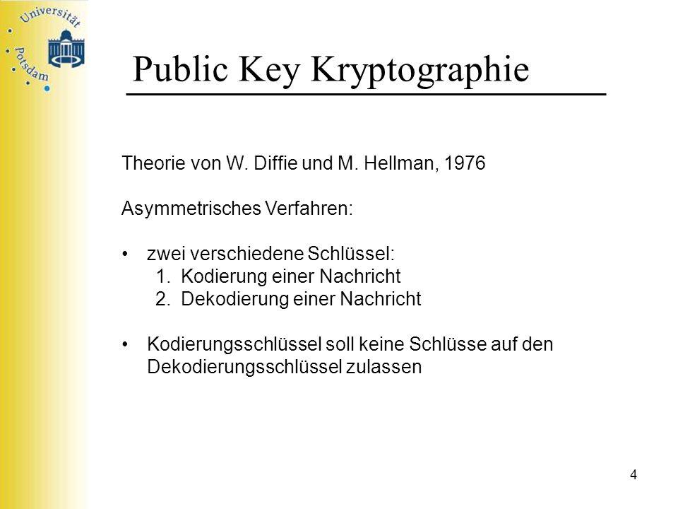 4 Public Key Kryptographie Theorie von W. Diffie und M. Hellman, 1976 Asymmetrisches Verfahren: zwei verschiedene Schlüssel: 1.Kodierung einer Nachric