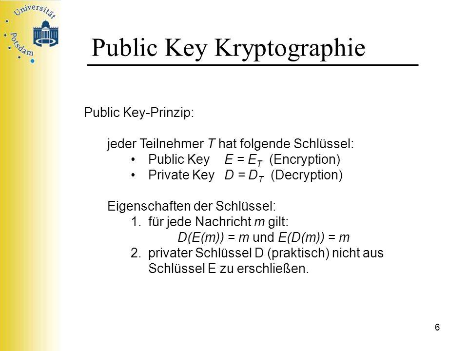 6 Public Key Kryptographie Public Key-Prinzip: jeder Teilnehmer T hat folgende Schlüssel: Public Key E = E T (Encryption) Private KeyD = D T (Decrypti