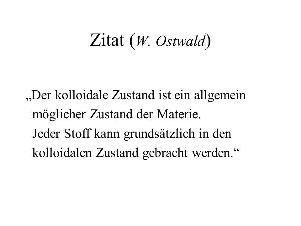 Zitat ( W. Ostwald ) Der kolloidale Zustand ist ein allgemein möglicher Zustand der Materie. Jeder Stoff kann grundsätzlich in den kolloidalen Zustand
