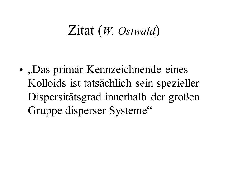 Zitat ( W. Ostwald ) Das primär Kennzeichnende eines Kolloids ist tatsächlich sein spezieller Dispersitätsgrad innerhalb der großen Gruppe disperser S