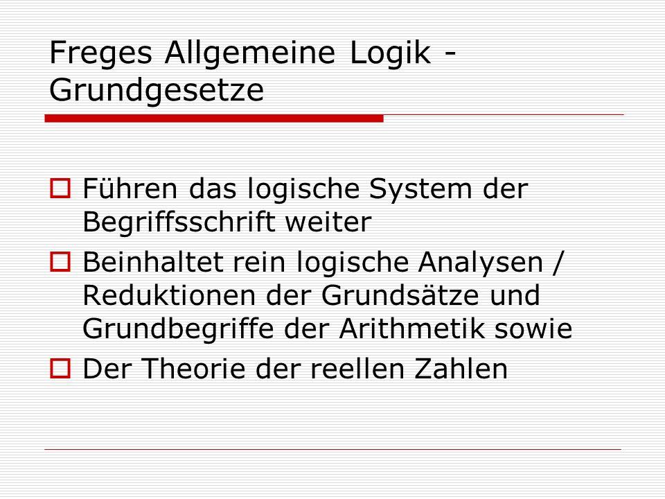 Freges Allgemeine Logik - Grundgesetze Führen das logische System der Begriffsschrift weiter Beinhaltet rein logische Analysen / Reduktionen der Grund