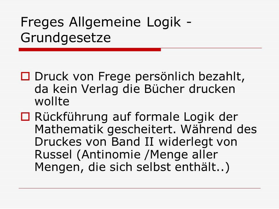 Freges Allgemeine Logik - Grundgesetze Druck von Frege persönlich bezahlt, da kein Verlag die Bücher drucken wollte Rückführung auf formale Logik der
