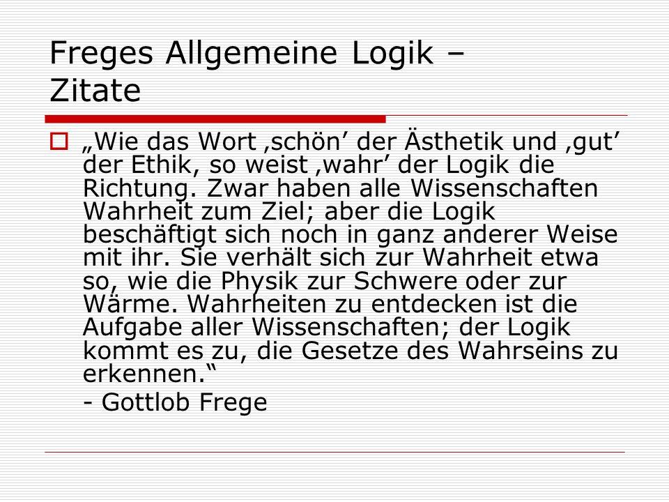 Freges Allgemeine Logik – Zitate Wie das Wort schön der Ästhetik und gut der Ethik, so weist wahr der Logik die Richtung. Zwar haben alle Wissenschaft