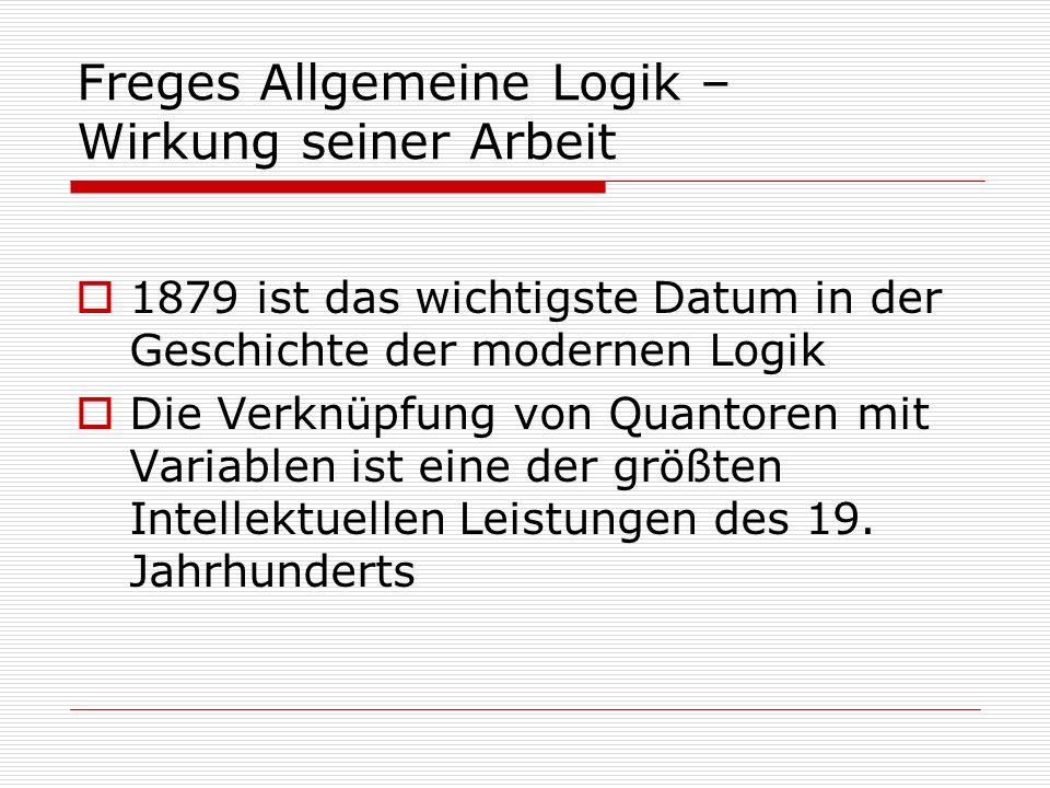 Freges Allgemeine Logik – Wirkung seiner Arbeit 1879 ist das wichtigste Datum in der Geschichte der modernen Logik Die Verknüpfung von Quantoren mit V