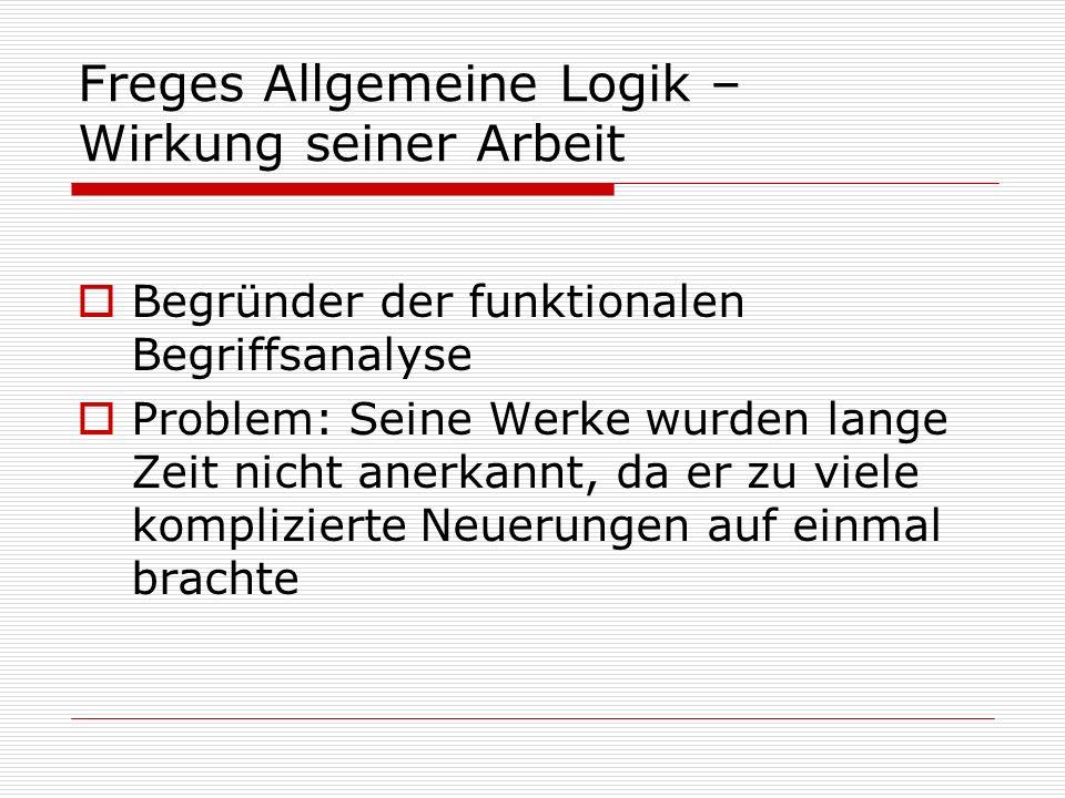 Freges Allgemeine Logik – Wirkung seiner Arbeit Begründer der funktionalen Begriffsanalyse Problem: Seine Werke wurden lange Zeit nicht anerkannt, da