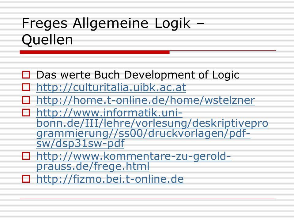 Freges Allgemeine Logik – Quellen Das werte Buch Development of Logic http://culturitalia.uibk.ac.at http://home.t-online.de/home/wstelzner http://www