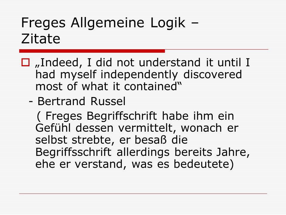 Freges Allgemeine Logik – Zitate Was es heißt, Frege nur so ungefähr verstehen zu wollen, ist so, als wenn Du Dir das Schachspielen erklären läßt, ohne aber dann schachspielen zu wollen.