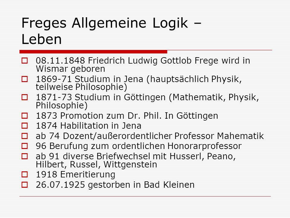 Freges Allgemeine Logik – Leben 08.11.1848 Friedrich Ludwig Gottlob Frege wird in Wismar geboren 1869-71 Studium in Jena (hauptsächlich Physik, teilwe