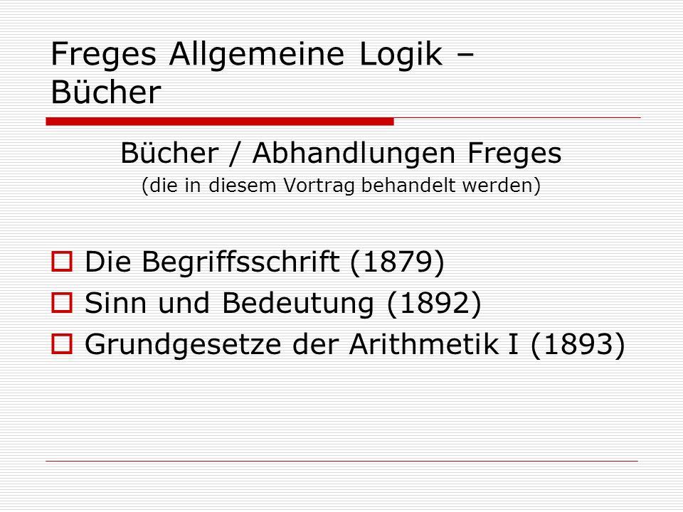 Freges Allgemeine Logik – Bücher Bücher / Abhandlungen Freges (die in diesem Vortrag behandelt werden) Die Begriffsschrift (1879) Sinn und Bedeutung (