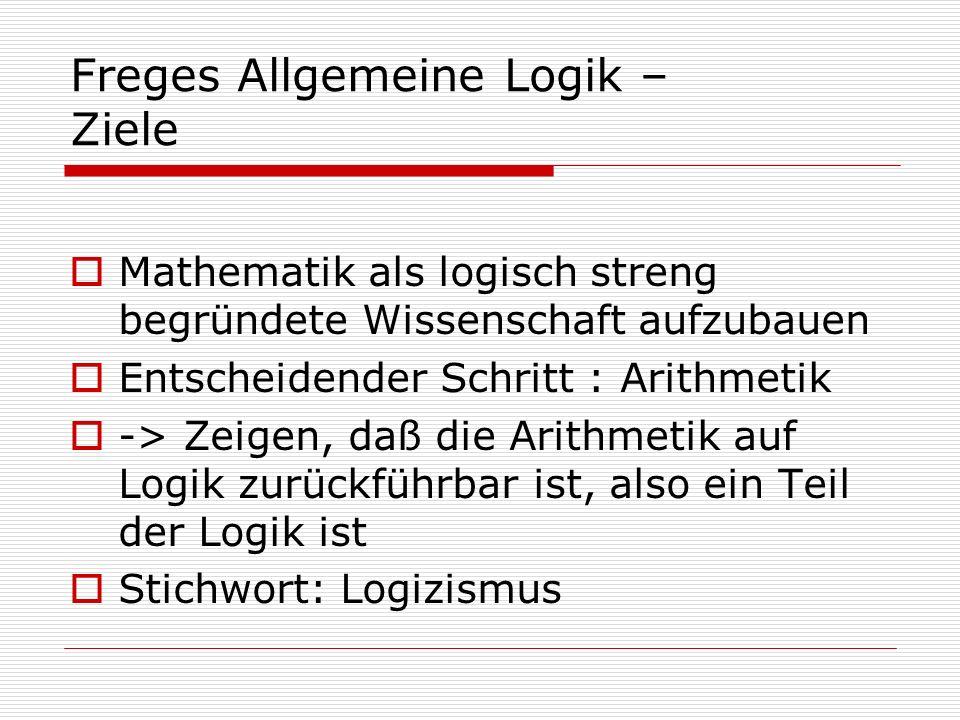 Freges Allgemeine Logik – Ziele Mathematik als logisch streng begründete Wissenschaft aufzubauen Entscheidender Schritt : Arithmetik -> Zeigen, daß di