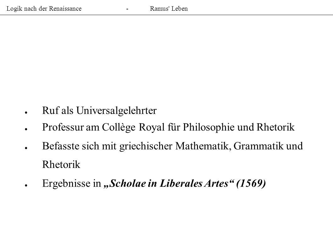 Logik nach der Renaissance-Ramus Leben Ruf als Universalgelehrter Professur am Collège Royal für Philosophie und Rhetorik Befasste sich mit griechischer Mathematik, Grammatik und Rhetorik Ergebnisse in Scholae in Liberales Artes (1569)
