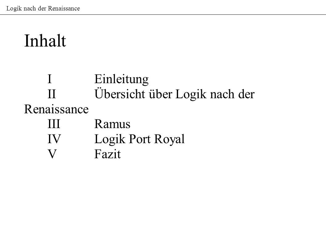 Inhalt IEinleitung IIÜbersicht über Logik nach der Renaissance IIIRamus IVLogik Port Royal VFazit