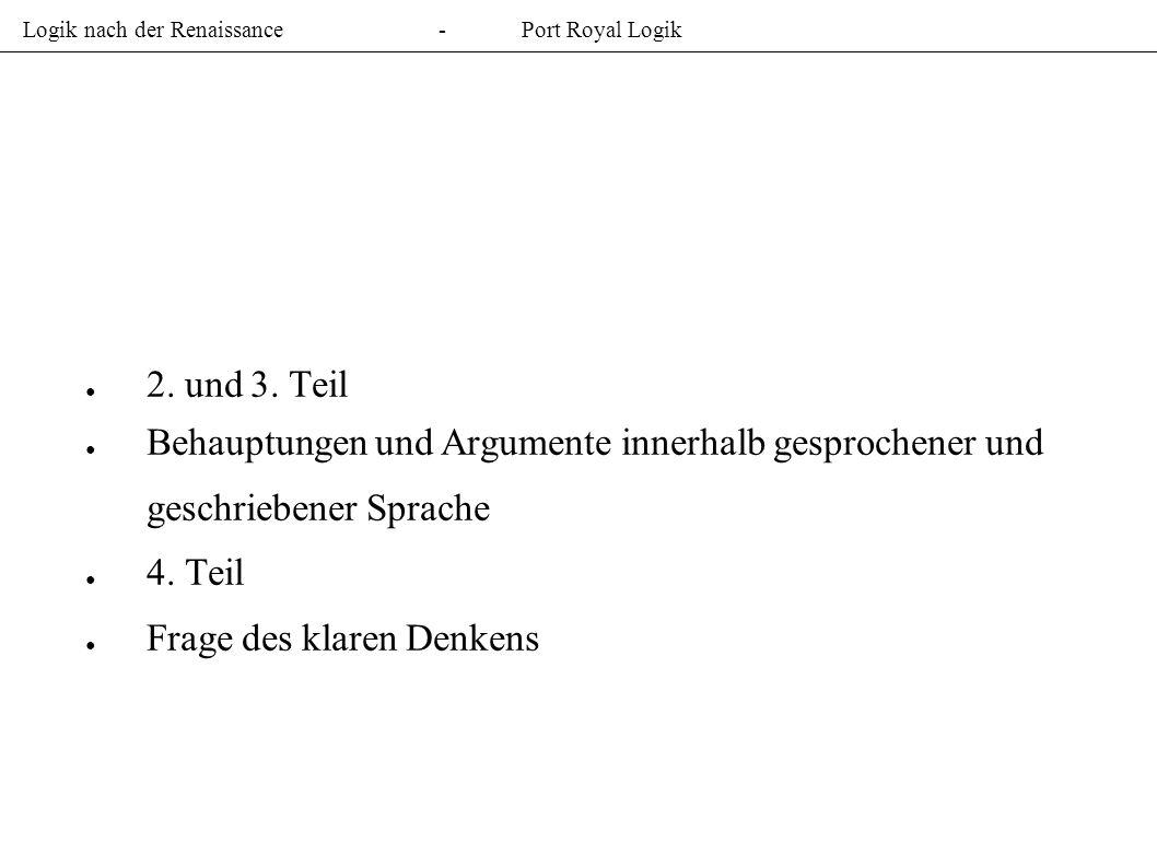 Logik nach der Renaissance-Port Royal Logik 2. und 3. Teil Behauptungen und Argumente innerhalb gesprochener und geschriebener Sprache 4. Teil Frage d