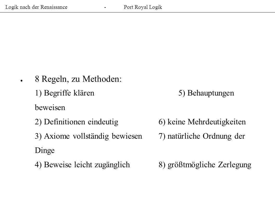 Logik nach der Renaissance-Port Royal Logik 8 Regeln, zu Methoden: 1) Begriffe klären5) Behauptungen beweisen 2) Definitionen eindeutig6) keine Mehrdeutigkeiten 3) Axiome vollständig bewiesen7) natürliche Ordnung der Dinge 4) Beweise leicht zugänglich8) größtmögliche Zerlegung