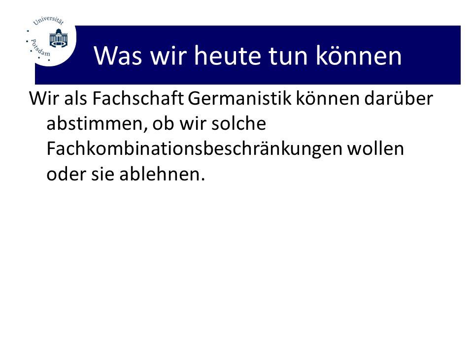 Was wir heute tun können Wir als Fachschaft Germanistik können darüber abstimmen, ob wir solche Fachkombinationsbeschränkungen wollen oder sie ablehnen.