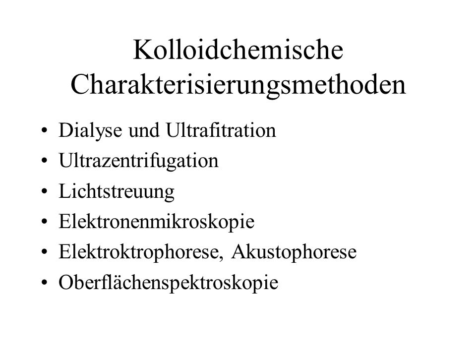 Kolloidchemische Charakterisierungsmethoden Dialyse und Ultrafitration Ultrazentrifugation Lichtstreuung Elektronenmikroskopie Elektroktrophorese, Akustophorese Oberflächenspektroskopie