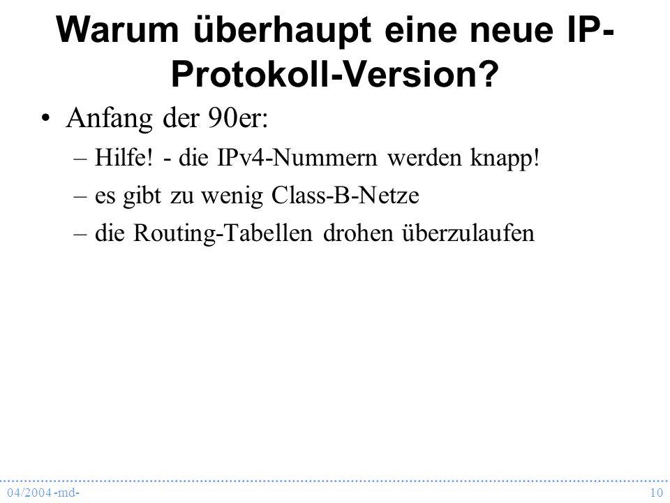 04/2004 -md-10 Warum überhaupt eine neue IP- Protokoll-Version? Anfang der 90er: –Hilfe! - die IPv4-Nummern werden knapp! –es gibt zu wenig Class-B-Ne