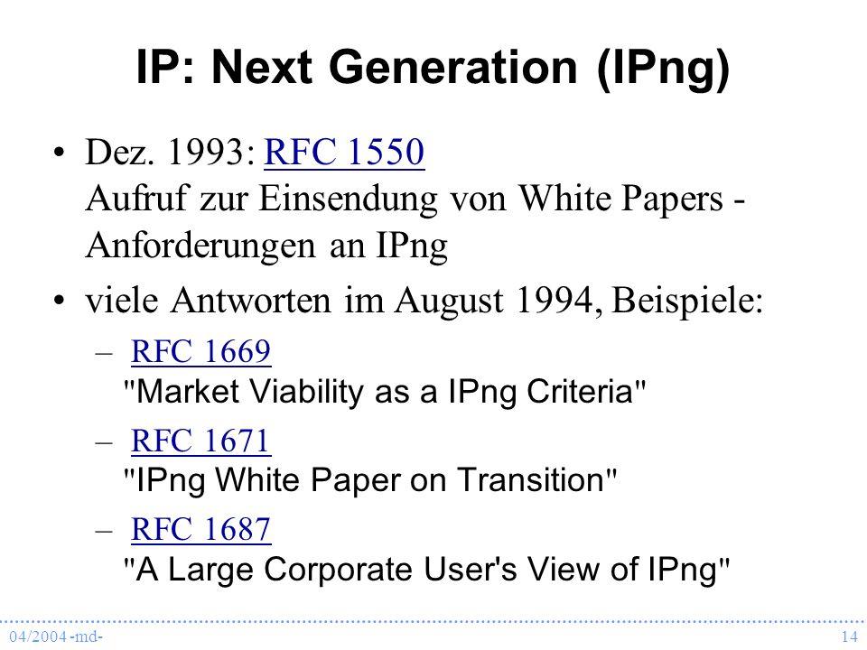 04/2004 -md-14 IP: Next Generation (IPng) Dez. 1993: RFC 1550 Aufruf zur Einsendung von White Papers - Anforderungen an IPngRFC 1550 viele Antworten i