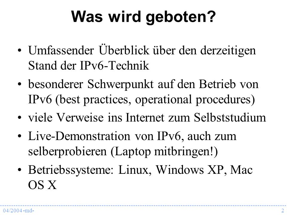04/2004 -md-2 Was wird geboten? Umfassender Überblick über den derzeitigen Stand der IPv6-Technik besonderer Schwerpunkt auf den Betrieb von IPv6 (bes