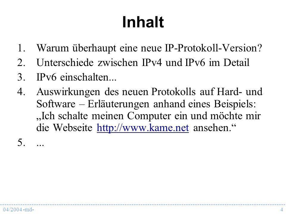 04/2004 -md-4 Inhalt 1.Warum überhaupt eine neue IP-Protokoll-Version? 2.Unterschiede zwischen IPv4 und IPv6 im Detail 3.IPv6 einschalten... 4.Auswirk