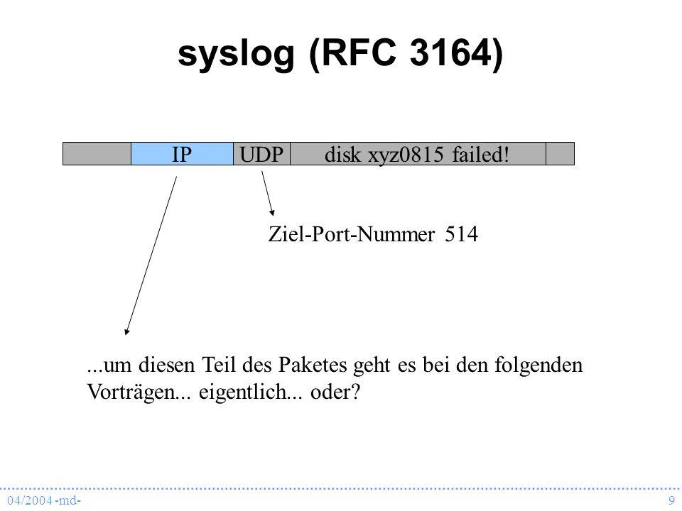 04/2004 -md-9 syslog (RFC 3164) IPUDPdisk xyz0815 failed! Ziel-Port-Nummer 514...um diesen Teil des Paketes geht es bei den folgenden Vorträgen... eig