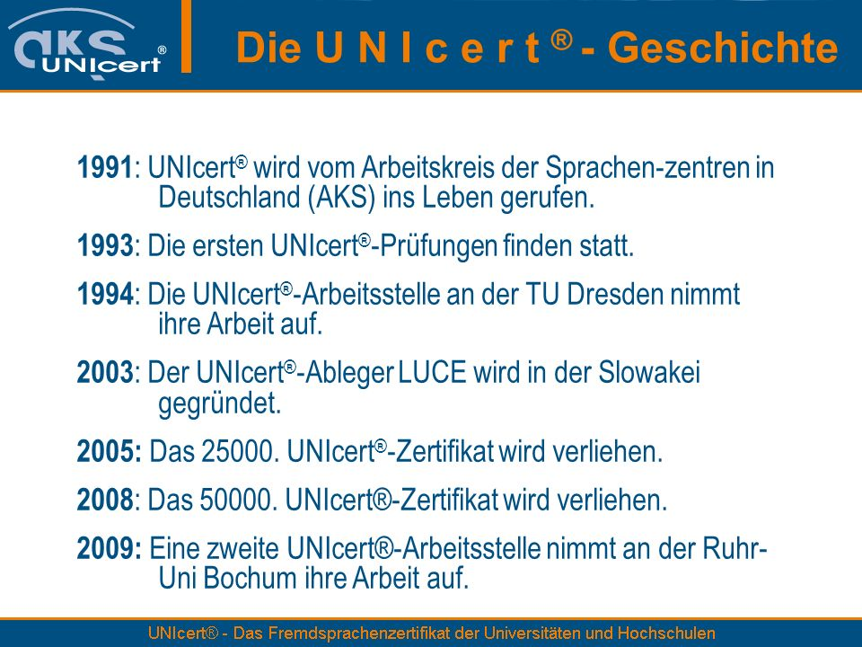 Die U N I c e r t ® - Geschichte 1991 : UNIcert ® wird vom Arbeitskreis der Sprachen-zentren in Deutschland (AKS) ins Leben gerufen. 1993 : Die ersten