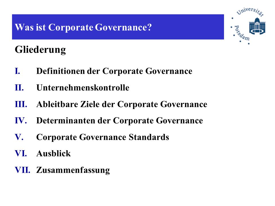 Was ist Corporate Governance? I.Definitionen der Corporate Governance II.Unternehmenskontrolle III.Ableitbare Ziele der Corporate Governance IV.Determ