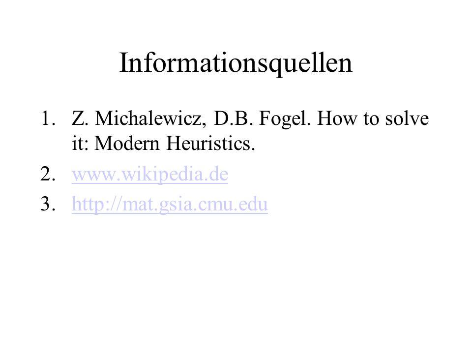 Informationsquellen 1.Z. Michalewicz, D.B. Fogel. How to solve it: Modern Heuristics. 2.www.wikipedia.dewww.wikipedia.de 3.http://mat.gsia.cmu.eduhttp