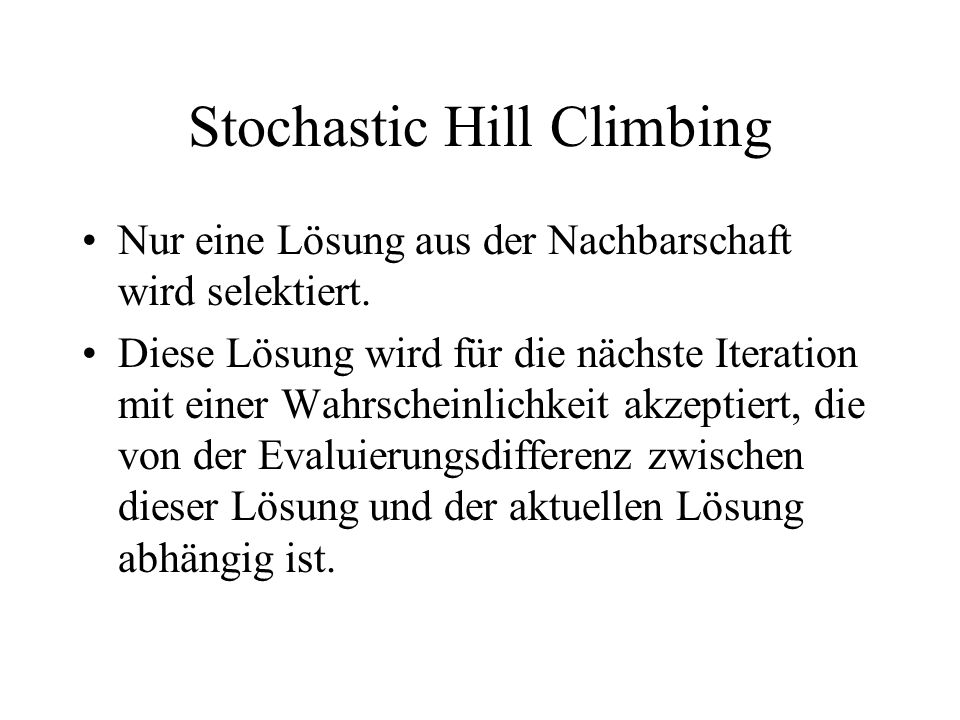 Stochastic Hill Climbing Nur eine Lösung aus der Nachbarschaft wird selektiert. Diese Lösung wird für die nächste Iteration mit einer Wahrscheinlichke