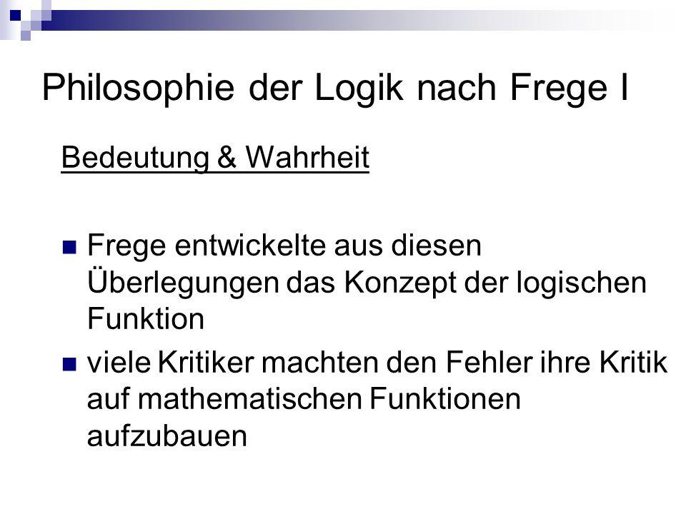 Philosophie der Logik nach Frege I Bedeutung & Wahrheit Frege entwickelte aus diesen Überlegungen das Konzept der logischen Funktion viele Kritiker ma