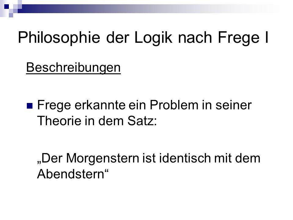 Philosophie der Logik nach Frege I Beschreibungen Frege erkannte ein Problem in seiner Theorie in dem Satz: Der Morgenstern ist identisch mit dem Aben