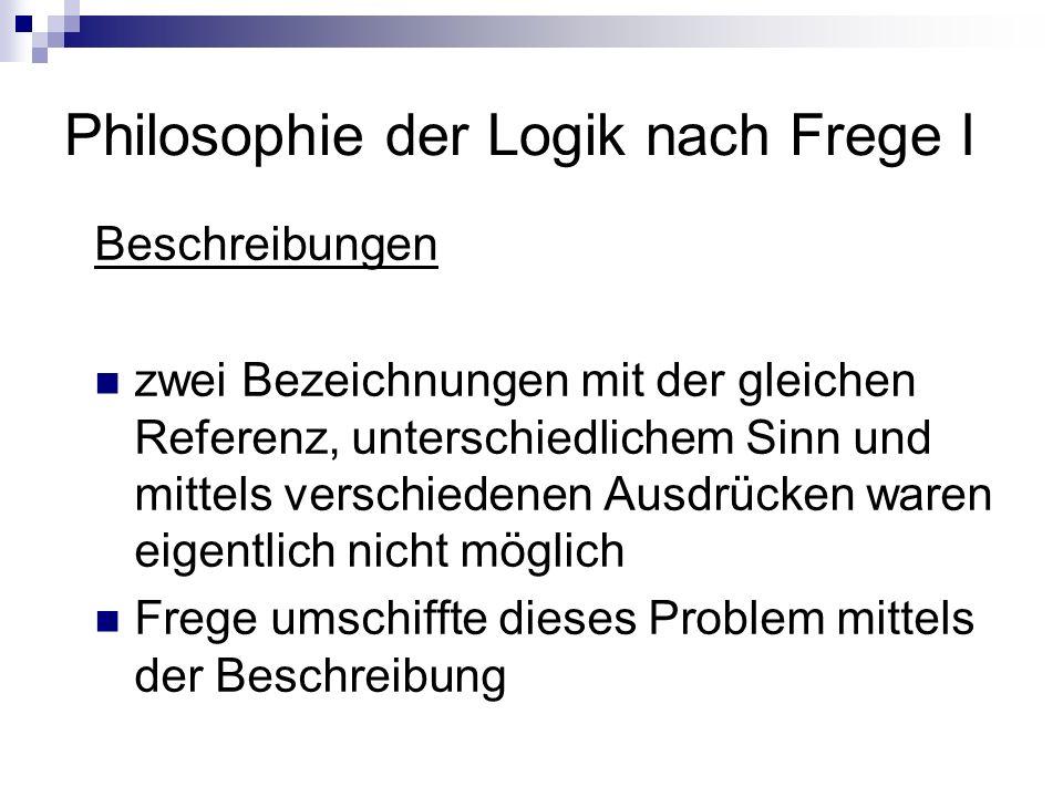 Philosophie der Logik nach Frege I Beschreibungen zwei Bezeichnungen mit der gleichen Referenz, unterschiedlichem Sinn und mittels verschiedenen Ausdr