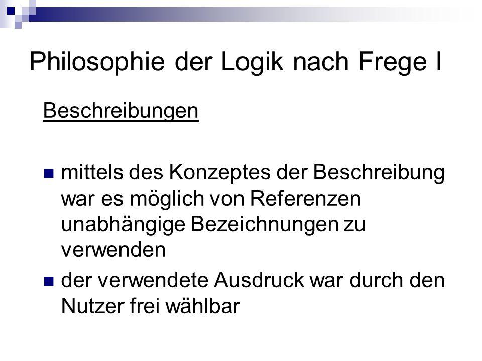 Philosophie der Logik nach Frege I Beschreibungen mittels des Konzeptes der Beschreibung war es möglich von Referenzen unabhängige Bezeichnungen zu ve