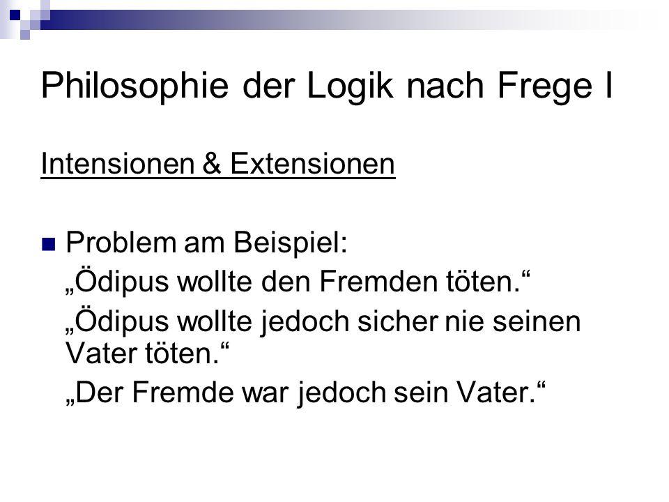 Philosophie der Logik nach Frege I Intensionen & Extensionen Problem am Beispiel: Ödipus wollte den Fremden töten. Ödipus wollte jedoch sicher nie sei